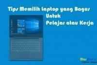 Tips Memilih Laptop yang Bagus Untuk Pelajar atau Kerja